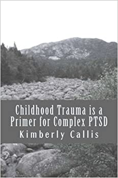 Childhood Trauma is a Primer for Complex PTSD: An Informed Patient's Perspective on Complex PTSD (Stoning Demons) (Volume 1) by Kimberly Callis (2014-05-06)