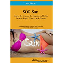 SOS Sun Source for Vitamin D, Happiness Health Wealth Light Weather and Climate - Big Business Based on Fear, Sun Protection Cancer and Climate Change