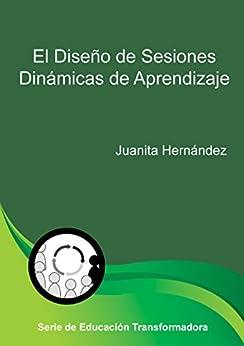 El Diseño de Sesiones Dinámicas de Aprendizaje (Educación Transformadora nº 1) (Spanish Edition) by [Hernandez, Juanita]