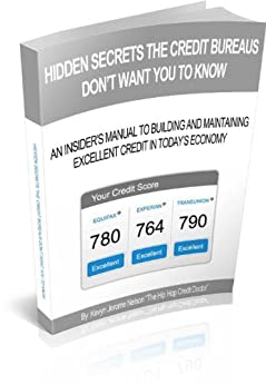Hidden Secrets The Credit Bureaus Don't Want You To Know: An Insider's Guide To Building and Maintaining Excellent Credit In Today's Economy by [Nelson, Kevyn]
