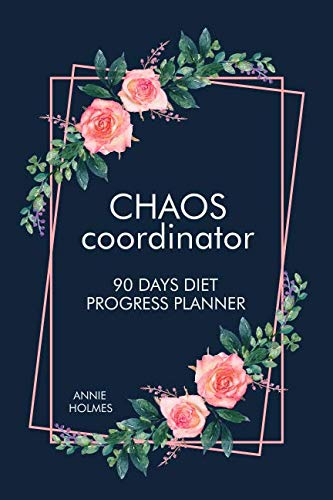 Chaos Coordinator 90 Days Diet Progress Planner: A Food Journal And Activity Log To Track Your Eating And Exercise For Optimal Weight Loss (90 Day Diet & Fitness Tracker) by Annie Holmes
