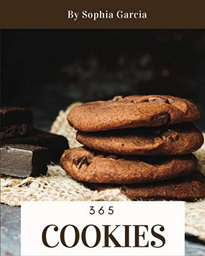 Cookies 365: Enjoy 365 Days With Amazing Cookies Recipes In Your Own Cookies Cookbook! [Book 1] by Sophia Garcia