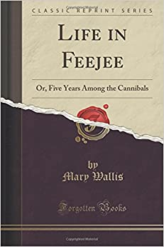 Life in Feejee: Or, Five Years Among the Cannibals (Classic Reprint)
