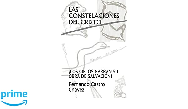 Las constelaciones del Cristo: ¡Los cielos narran su obra de salvación! (Spanish Edition): Fernando Castro Chávez PhD: 9781720272717: Amazon.com: Books
