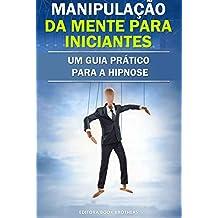 Manipulação da Mente para Iniciantes: Um Guia Prático para a Hipnose