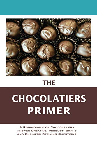 The Chocolatier's Primer: A Roundtable of Chocolatiers answer Creative, Product, Brand and Business Defining Questions (The Entrepreneur Primer) by A.K. Crump