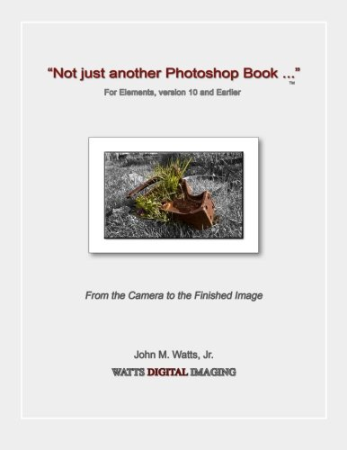 "Read Online ""Not just another Photoshop Book ..."" for Elements, version 10 and Earlier: From the Camera to the Finished image PDF"