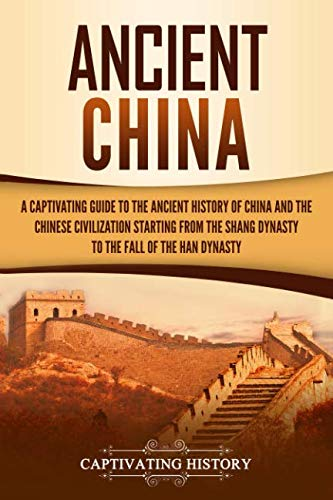 Ancient China: A Captivating Guide to the Ancient History of China and the Chinese Civilization Starting from the Shang Dynasty to the Fall of the Han Dynasty (Rise And Fall Of The Ming Dynasty)