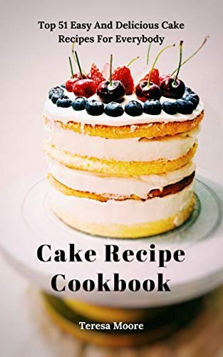Cake Recipe Cookbook: Top 51 Easy And Delicious Cake Recipes For Everybody (Delicious Recipes Book 20)