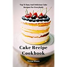 Cake Recipe Cookbook: Top 51 Easy And Delicious Cake Recipes For Everybody (Delicious Recipes Book 20)