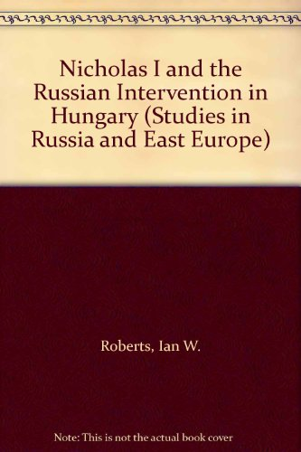 Nicholas I and the Russian intervention in Hungary (Studies in Russia & East Europe) (School Of Slavonic And East European Studies)