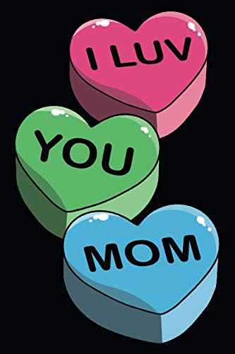 I LUV YOU MOM: Tell Your Mom You Lover Her - Journal Notebook To Write In - Blanked Lines with Cute and Funny Saying with a Unique Candy Heart Styled Cover (Candy Heart - I LUV YOU MOM)