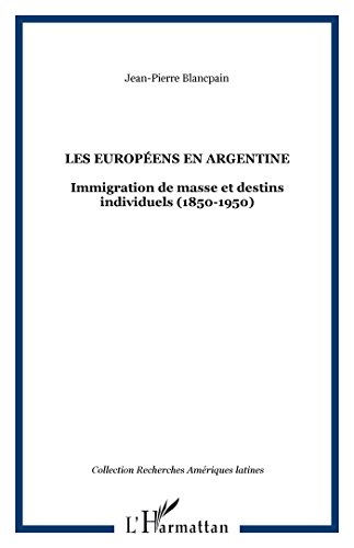 les-europens-en-argentine-immigration-de-masse-et-destins-individuels-1850-1950-french-edition