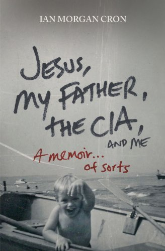 Jesus, My Father, The CIA, and Me: A Memoir. . . of Sorts by Ian Morgan Cron (2011-06-06)