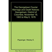 The Georgetown Courier Marriage and Death Notices: Georgetown, District of Columbia, November 18, 1865 to May 6, 1876