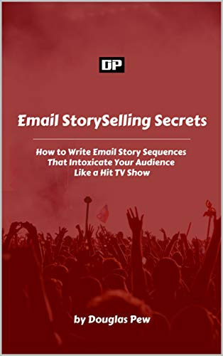 Email StorySelling Secrets: How to Write Email Story Sequences that Intoxicate Your Audience Like a Hit TV Show