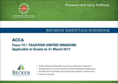 ACCA Approved – F6 Taxation UK – Finance Acts 2015 (FA2015 and Finance Act 2015): No. 2: Revision Essentials Handbook (for the March 2017 Exam)
