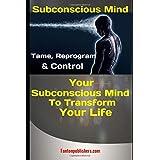 Subconscious Mind: Tame, Reprogram & Control Your Subconscious Mind To Transform Your Life