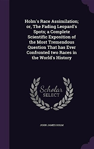 Holm's Race Assimilation; Or, the Fading Leopard's Spots; A Complete Scientific Exposition of the Most Tremendous Question That Has Ever Confronted Two Races in the World's (Most Complete Spot)