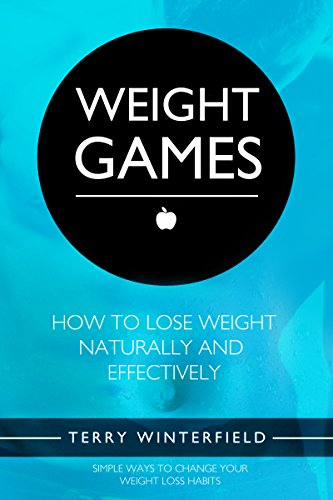 Weight Games: How To Lose Weight Naturally and Effectively: Simple Ways To Change Your Weight Loss Habits (Self Help Change Your Life Book 3) (Really Good Diets To Lose Weight Fast)