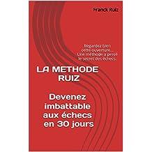 LA METHODE RUIZ  Devenez imbattable aux échecs en 30 jours: Regardez bien cette ouverture... Une méthode a percé le secret des échecs. (French Edition)