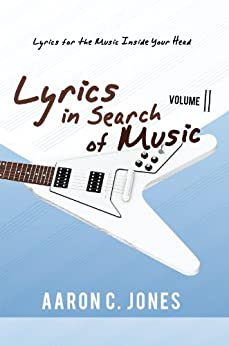 Lyrics in Search of Music: Volume II-Lyrics for the Music Inside Your Head by [Aaron C. Jones]
