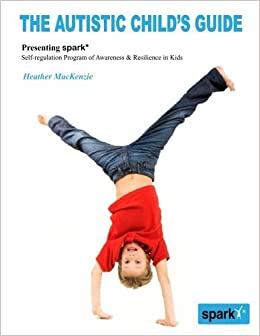 Book The Autistic Child's Guide: Presenting spark* (Self-regulation Program of Awareness & Resilience in Kids) by Dr. Heather MacKenzie (2013-09-06)