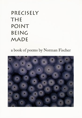 Precisely the Point Being Made: A Book of Poems Norman Fischer