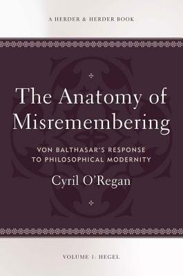 Download [(The Anatomy of Misremembering: Hegel, Volume 1: Von Balthasar's Response to Philosophical Modernity)] [Author: Cyril O'Regan] published on (April, 2014) ebook