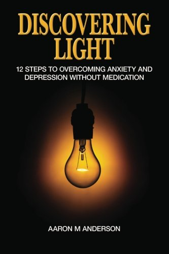 Discovering Light: 12 Steps to Overcoming Anxiety and Depression without Medication