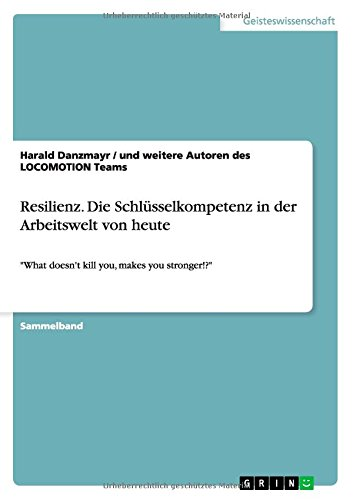 Resilienz. Die Schlüsselkompetenz in der Arbeitswelt von heute: What doesn't kill you, makes you stronger!?