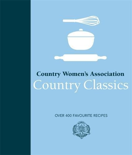 Country Women's Association Country Classics: Over 400 Favourite Recipes by Country Womens Association