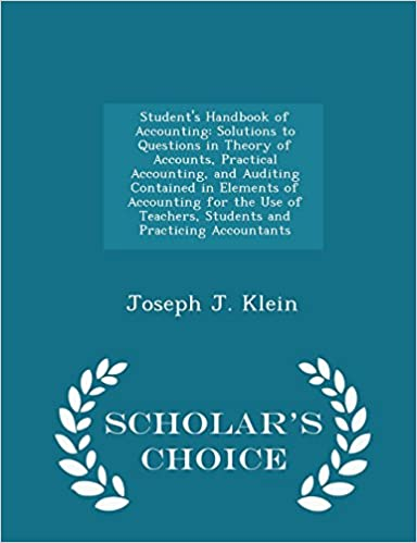 Student's Handbook of Accounting: Solutions to Questions in Theory of Accounts, Practical Accounting, and Auditing Contained in Elements of Accounting ... Accountants - Scholar's Choice Edition