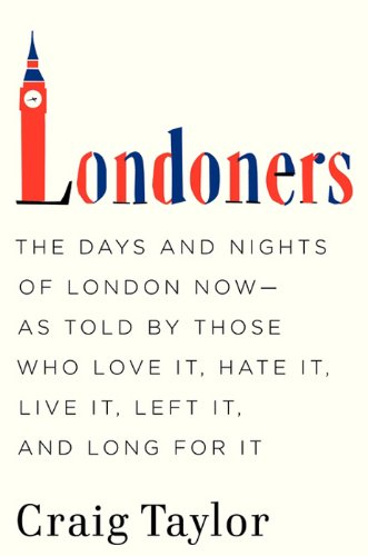 Londoners: The Days and Nights of London Now--As Told by Those Who Love It, Hate It, Live It, Left It, and Long for It cover