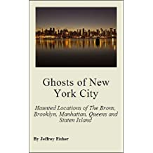 Ghosts of New York City: The Haunted Locations of The Bronx, Brooklyn, Manhattan, Queens and Staten Island