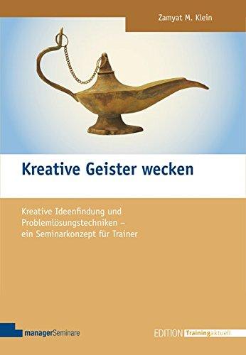 Kreative Geister wecken: Kreative Ideenfindung und Problemlösungstechniken - ein Seminarkonzept für Trainer (Edition Training aktuell)