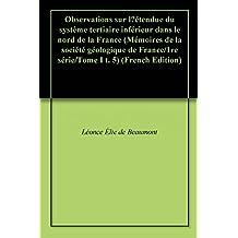 Observations sur l'étendue du système tertiaire inférieur dans le nord de la France (Mémoires de la société géologique de France/1re série/Tome I t. 5) (French Edition)