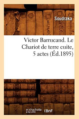 Victor Barrucand. Le Chariot de terre cuite, 5 actes (Éd.1895) (Arts) por SOUDRAKA