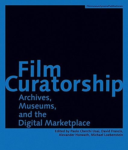 Film Curatorship: Archives, Museums, and the Digital Marketplace (Austrian Film Museum Books)