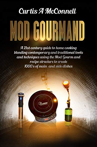 Mod Gourmand: A 21st-century guide to home cooking blending contemporary and traditional culinary tools and techniques using the Mod Gourmand recipe structure to create 1000's of main and side dishes by Curtis A McConnell