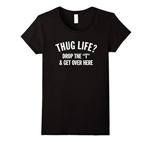 Women's Thug Life Hug Life Drop The T and Get Over Here! ...