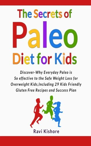 The Secrets of Paleo Diet for Kids: Encounter Why Everyday Paleo is so effective to the Safe Weight Loss for Overweight Kids, Include 29 Kids Friendly Gluten Free Recipes and Triumph Plan