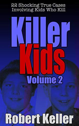 Killer Kids Volume 2: 22 Shocking True Crime Cases of Kids Who ()