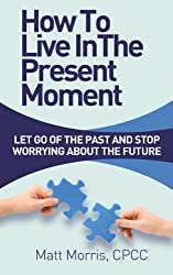 How To Live In The Present Moment: Let Go Of The Past And Stop Worrying About The Future (How To Be Happy, Life Coaching, Mindfulness For Beginners, How ... Your Social Skills Book 1) (English Edition)