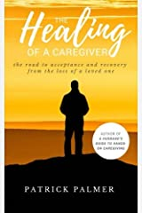 The Healing of a Caregiver: The Road to acceptance and Recovery from the loss of a Loved One Paperback