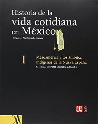 Historia de la Vida Cotidiana en Mexico, Tomo I: Mesoamerica y los Ambitos Indigenas de la Nueva Espana: 1 History of Everyday Life in Mexico: Amazon.es: Gonzalbo, Pablo Escalante: Libros