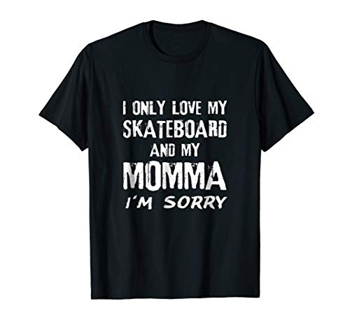 I Only Love My Skateboard And My Momma I'm Sorry Tee Shirt (Skateboard Supplies Birthday)