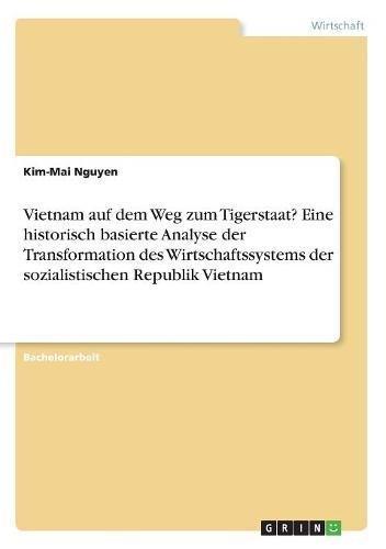 Vietnam Auf Dem Weg Zum Tigerstaat? Eine Historisch Basierte Analyse Der Transformation Des Wirtschaftssystems Der Sozialistischen Republik Vietnam (German Edition) by Grin Verlag