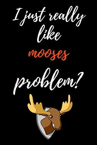 I Just Really Like Mooses, Problem?: Funny Journal / Notebook / Notepad / Diary, Gifts For Moose Lovers (Lined, 6