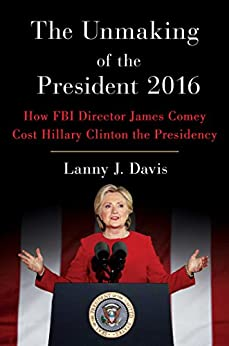 The Unmaking of the President 2016: How FBI Director James Comey Cost Hillary Clinton the Presidency by [Davis, Lanny J.]